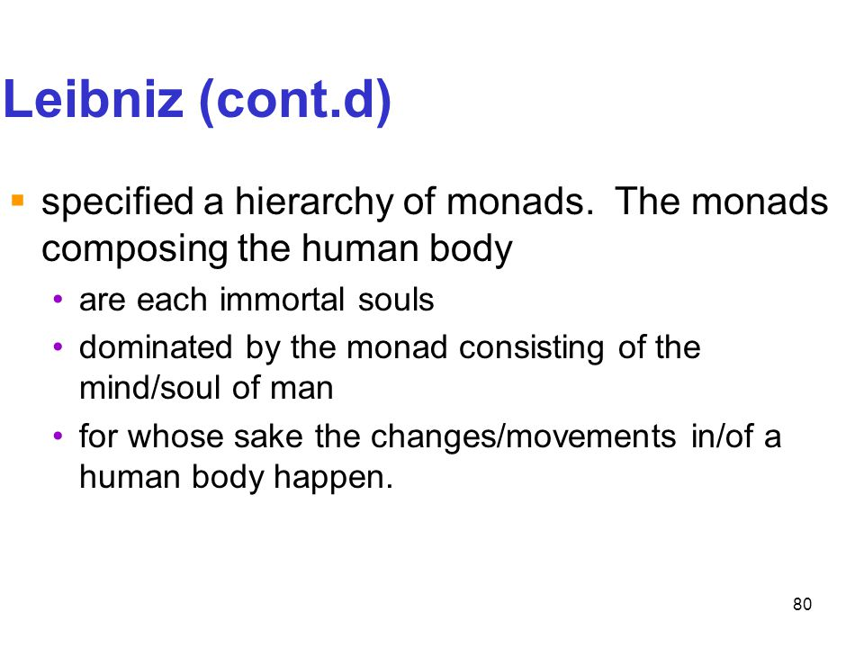 Leibniz (cont.d) specified a hierarchy of monads. The monads composing the human body. are each immortal souls.