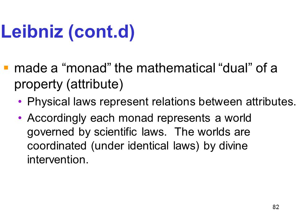 Leibniz (cont.d) made a monad the mathematical dual of a property (attribute) Physical laws represent relations between attributes.