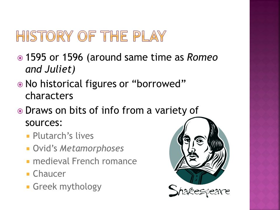 History of the Play 1595 or 1596 (around same time as Romeo and Juliet) No historical figures or borrowed characters.