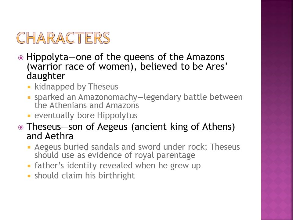 characters Hippolyta—one of the queens of the Amazons (warrior race of women), believed to be Ares' daughter.