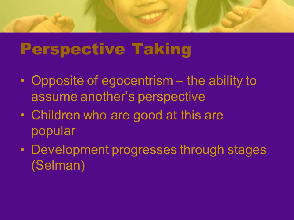 Perspective Taking Opposite of egocentrism – the ability to assume another's perspective. Children who are good at this are popular.