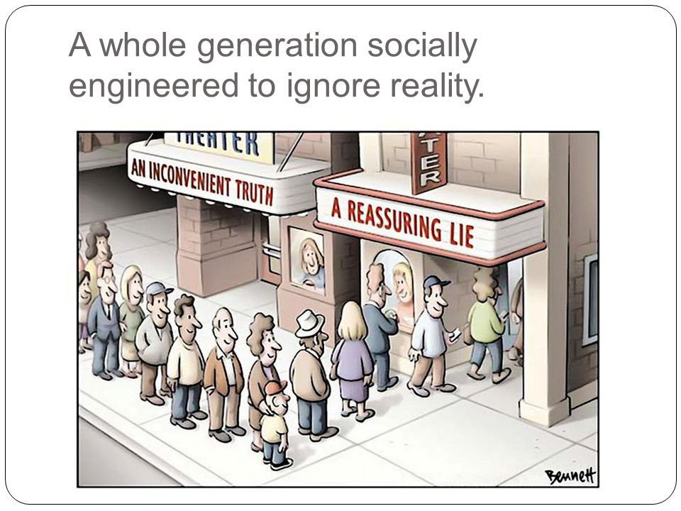 A whole generation socially engineered to ignore reality.