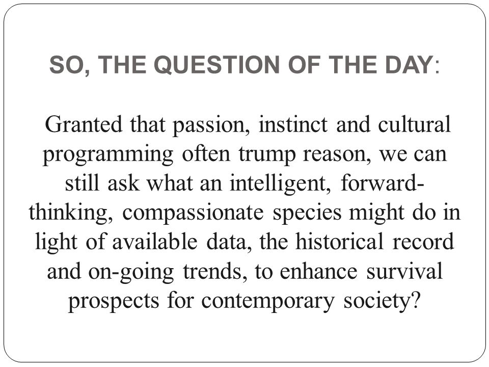 SO, THE QUESTION OF THE DAY: Granted that passion, instinct and cultural programming often trump reason, we can still ask what an intelligent, forward-thinking, compassionate species might do in light of available data, the historical record and on-going trends, to enhance survival prospects for contemporary society
