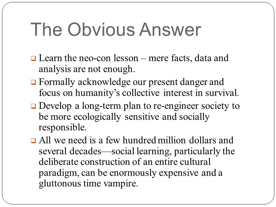 The Obvious Answer Learn the neo-con lesson – mere facts, data and analysis are not enough.