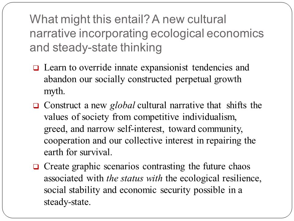 What might this entail A new cultural narrative incorporating ecological economics and steady-state thinking