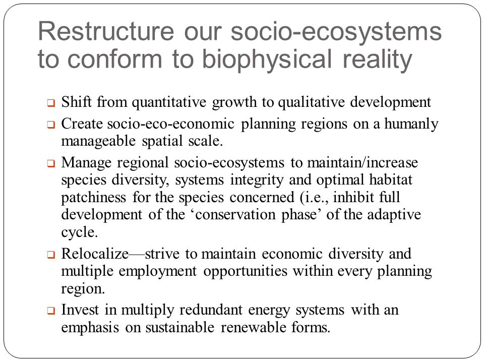 Restructure our socio-ecosystems to conform to biophysical reality