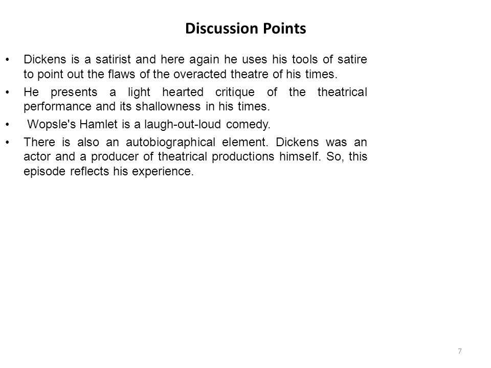 Discussion Points Dickens is a satirist and here again he uses his tools of satire to point out the flaws of the overacted theatre of his times.