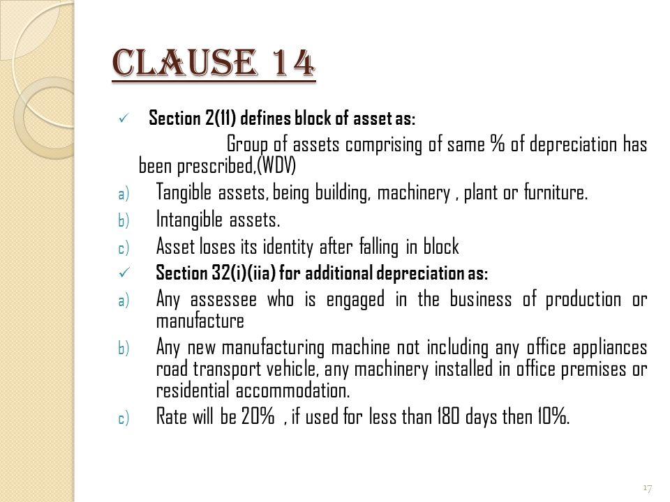 Clause 14 Section 2(11) defines block of asset as: Group of assets comprising of same % of depreciation has been prescribed,(WDV)