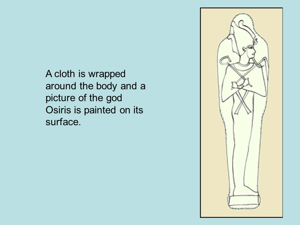 A cloth is wrapped around the body and a picture of the god Osiris is painted on its surface.