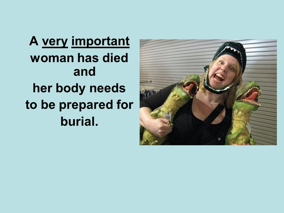 A very important woman has died and her body needs to be prepared for burial.
