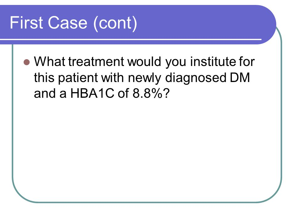 First Case (cont) What treatment would you institute for this patient with newly diagnosed DM and a HBA1C of 8.8%