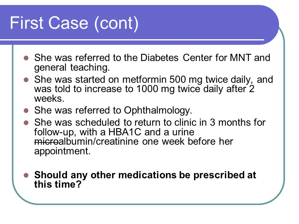 First Case (cont) She was referred to the Diabetes Center for MNT and general teaching.