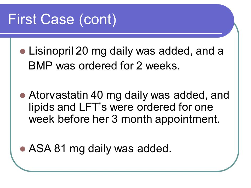 First Case (cont) Lisinopril 20 mg daily was added, and a