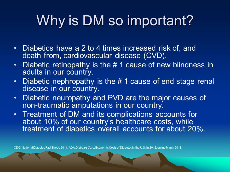 Why is DM so important Diabetics have a 2 to 4 times increased risk of, and death from, cardiovascular disease (CVD).