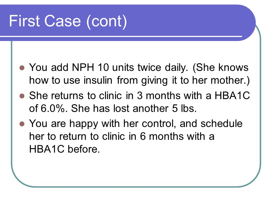First Case (cont) You add NPH 10 units twice daily. (She knows how to use insulin from giving it to her mother.)