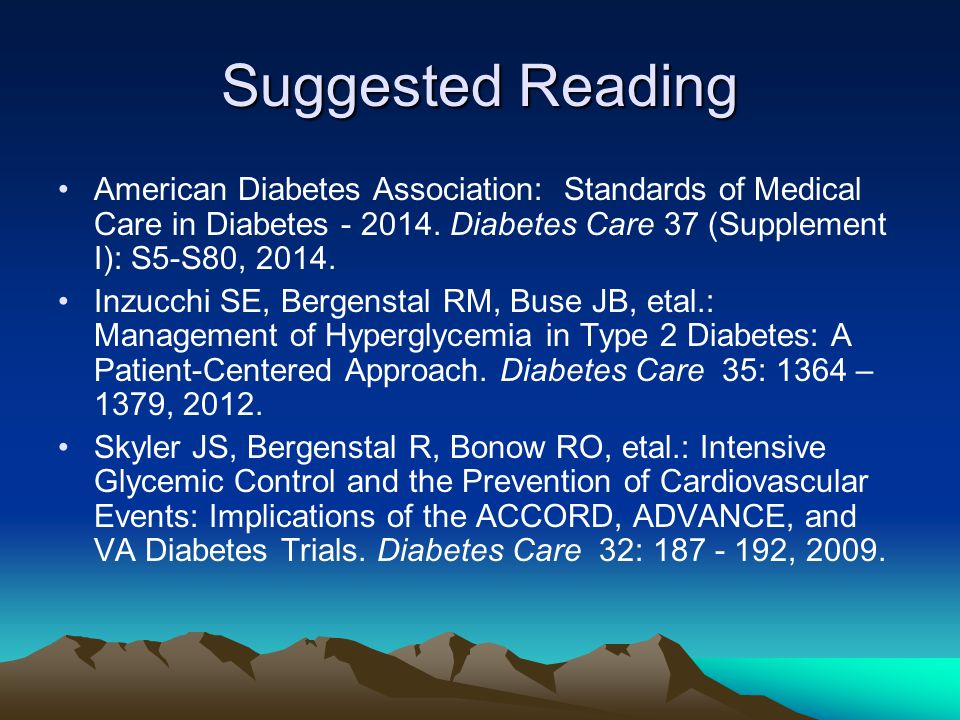 Suggested Reading American Diabetes Association: Standards of Medical Care in Diabetes - 2014. Diabetes Care 37 (Supplement I): S5-S80, 2014.