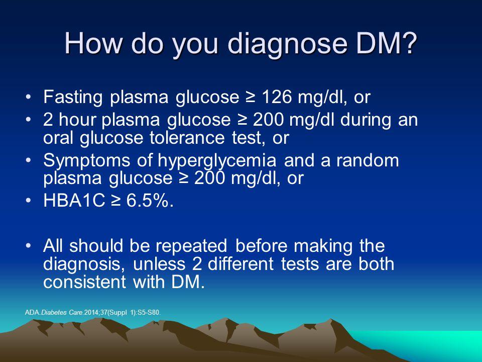 How do you diagnose DM Fasting plasma glucose ≥ 126 mg/dl, or