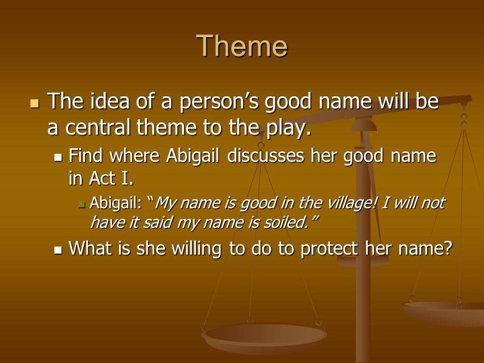 Theme The idea of a person's good name will be a central theme to the play. Find where Abigail discusses her good name in Act I.