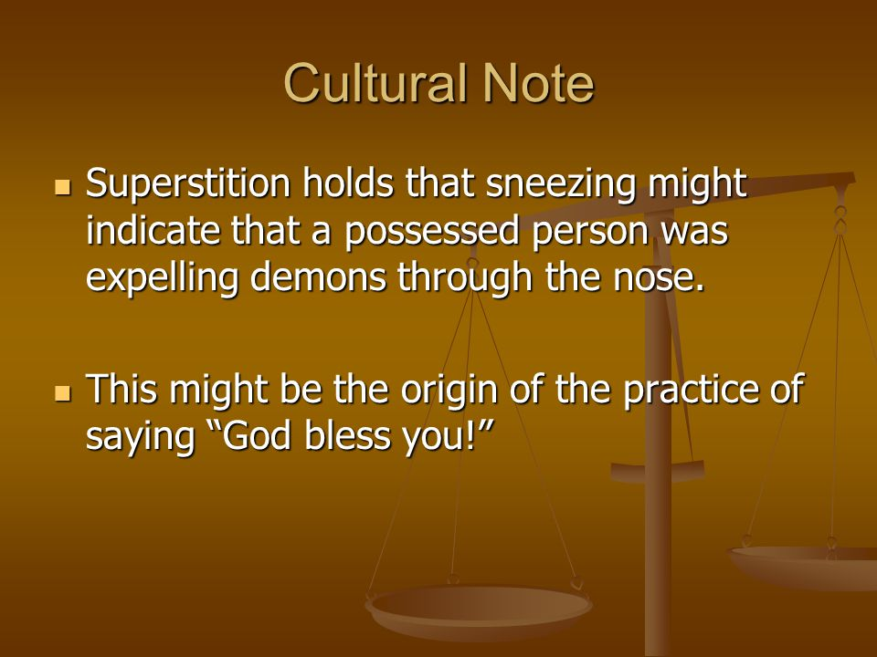 Cultural Note Superstition holds that sneezing might indicate that a possessed person was expelling demons through the nose.