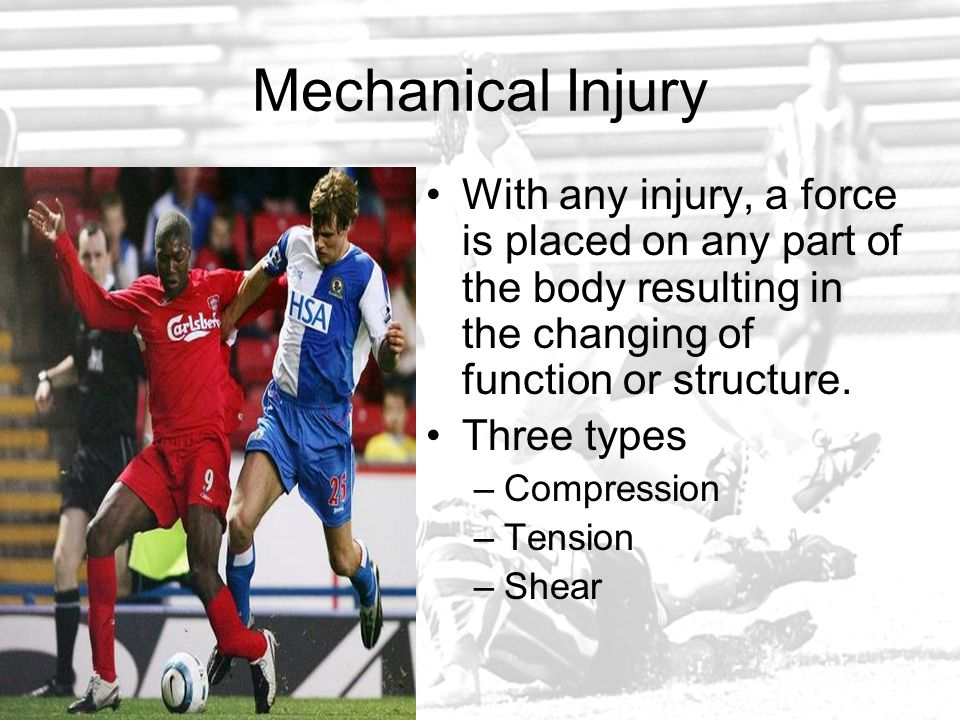 Mechanical Injury With any injury, a force is placed on any part of the body resulting in the changing of function or structure.