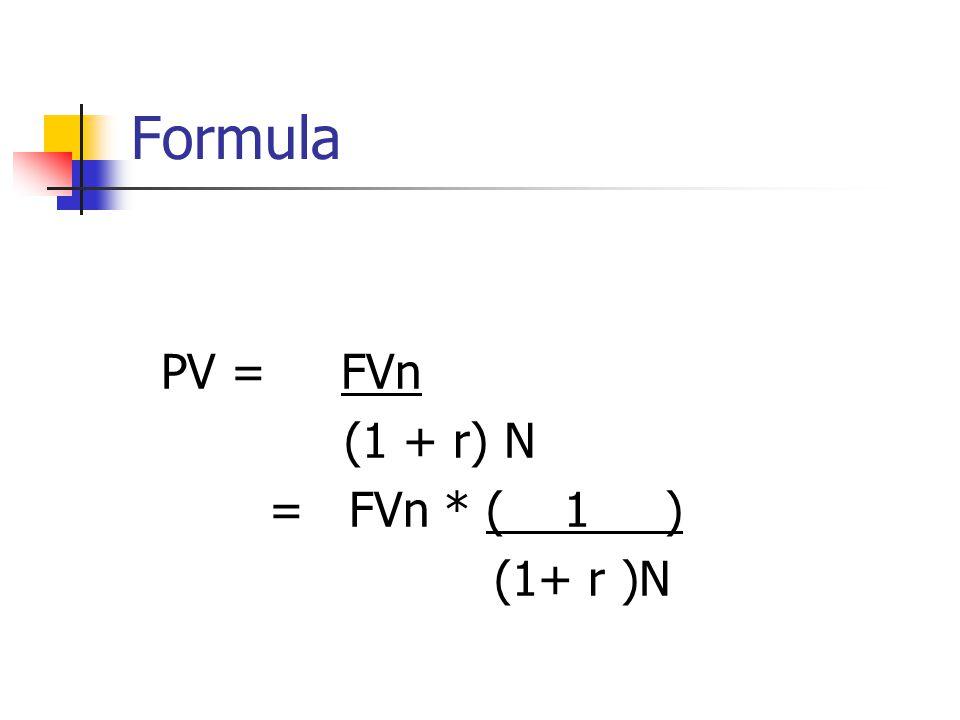 Formula PV = FVn (1 + r) N = FVn * ( 1 ) (1+ r )N