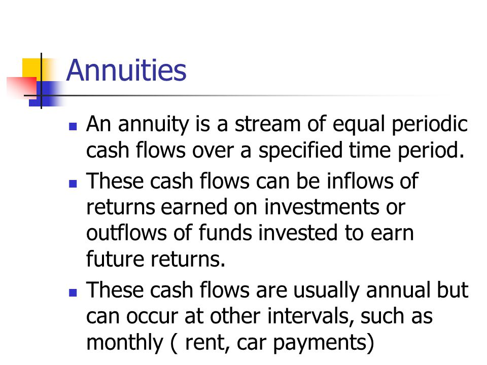 Annuities An annuity is a stream of equal periodic cash flows over a specified time period.
