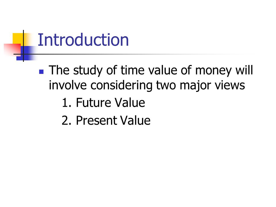 Introduction The study of time value of money will involve considering two major views. 1. Future Value.