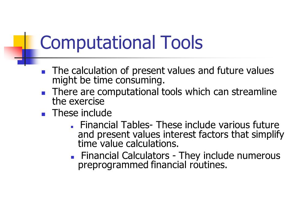 Computational Tools The calculation of present values and future values might be time consuming.