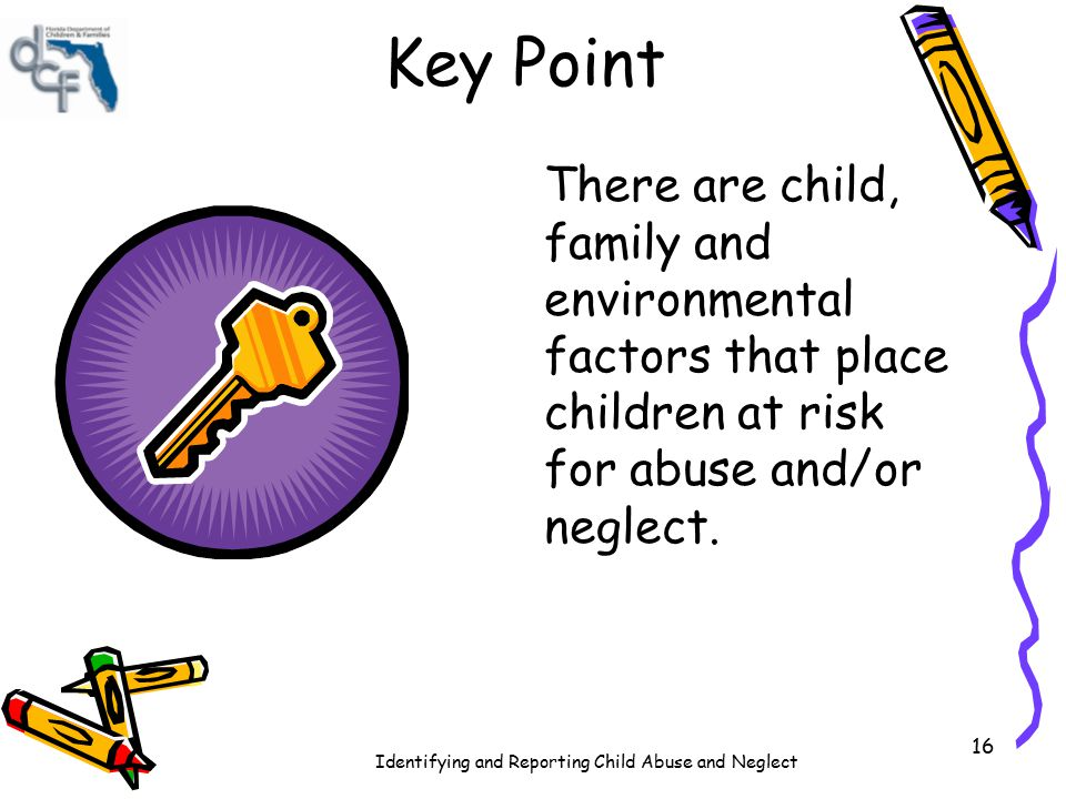 Key Point There are child, family and environmental factors that place children at risk for abuse and/or neglect.