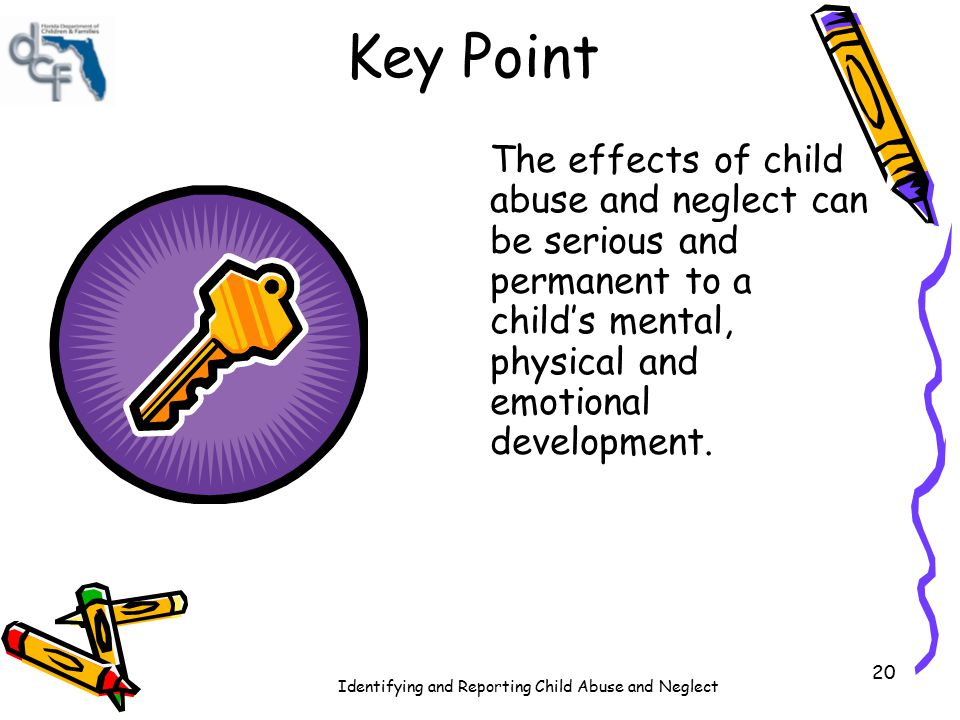 Key Point The effects of child abuse and neglect can be serious and permanent to a child's mental, physical and emotional development.