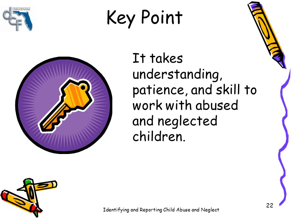 Key Point It takes understanding, patience, and skill to work with abused and neglected children.
