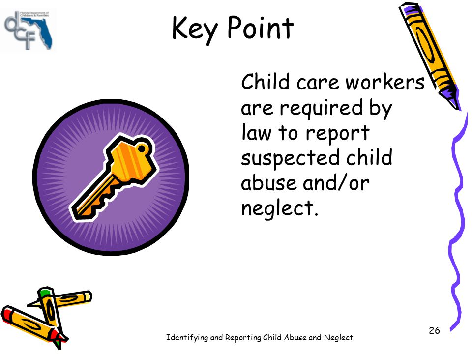 Key Point Child care workers are required by law to report suspected child abuse and/or neglect.