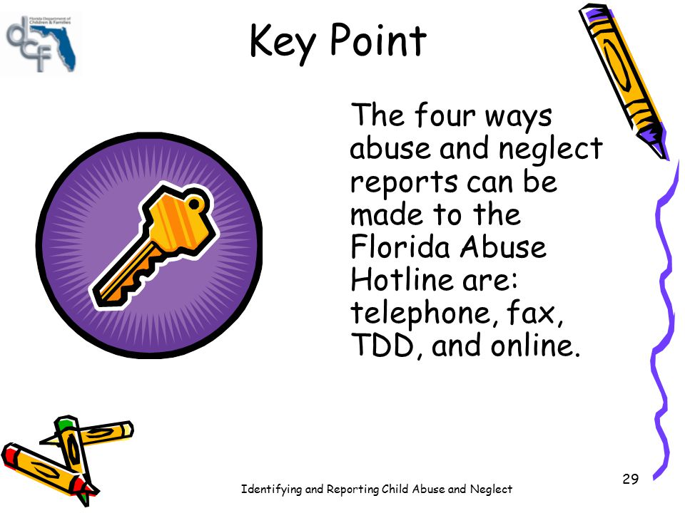 Key Point The four ways abuse and neglect reports can be made to the Florida Abuse Hotline are: telephone, fax, TDD, and online.