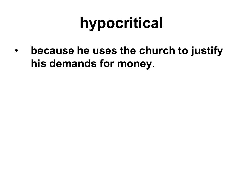 hypocritical because he uses the church to justify his demands for money.