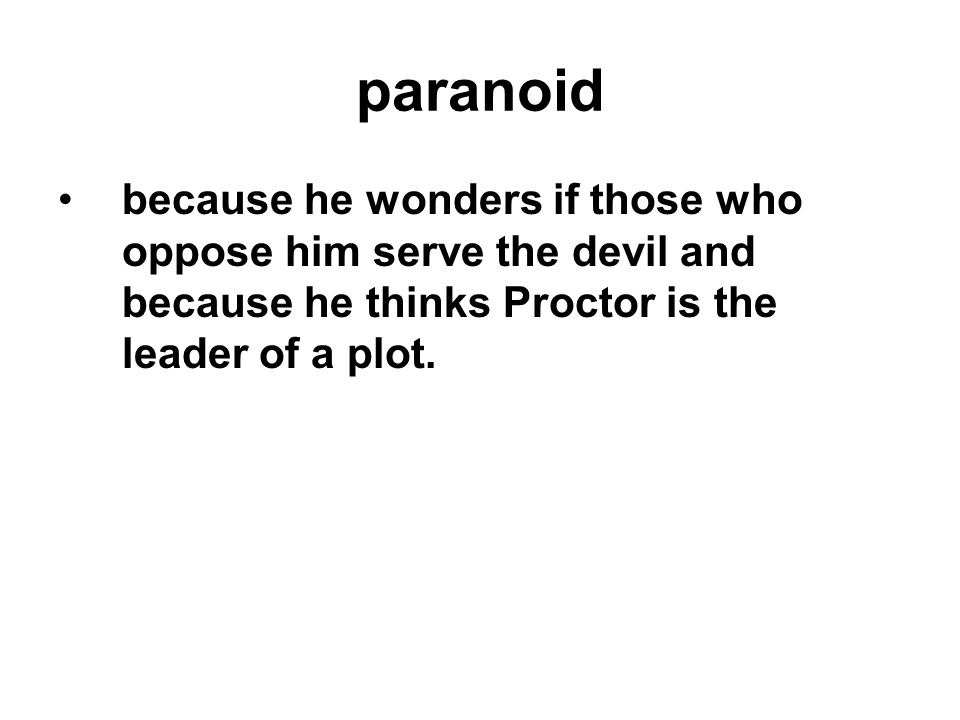 paranoid because he wonders if those who oppose him serve the devil and because he thinks Proctor is the leader of a plot.