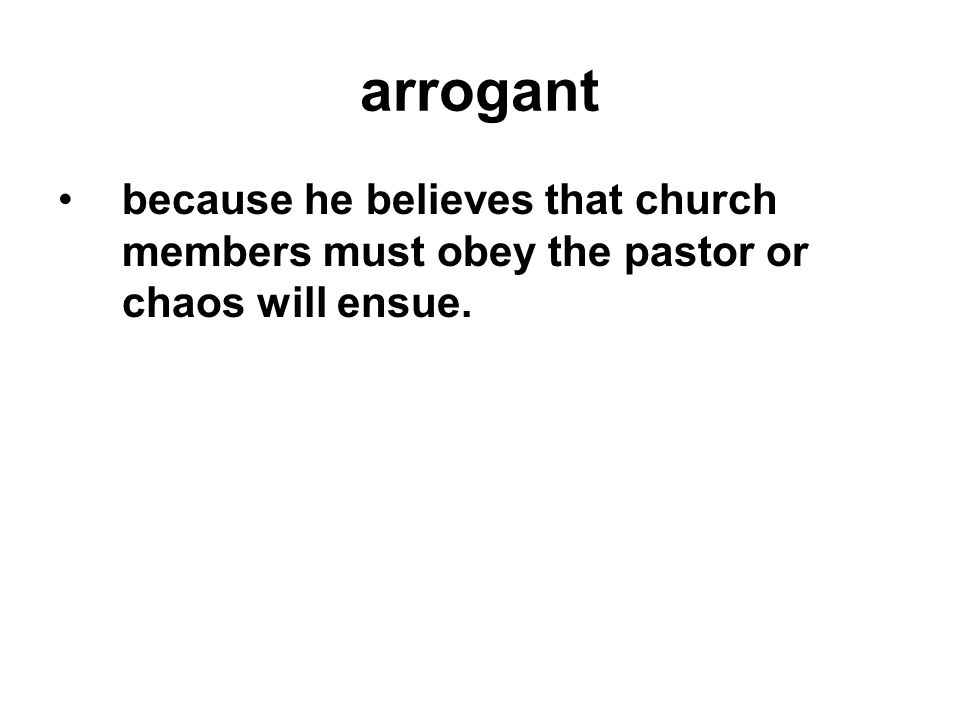 arrogant because he believes that church members must obey the pastor or chaos will ensue.