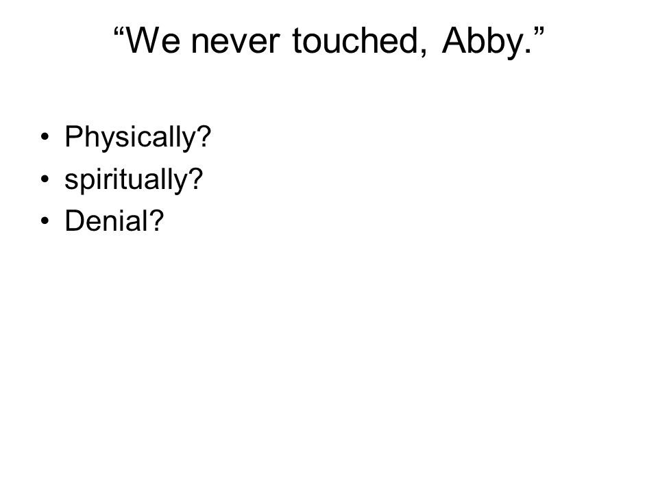 We never touched, Abby.
