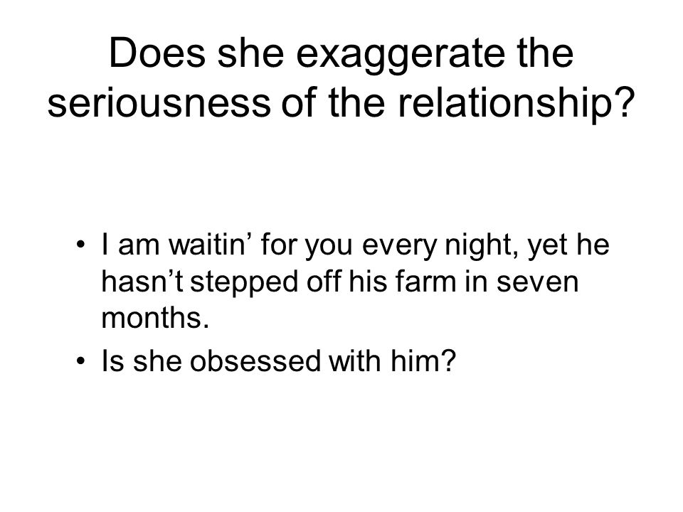 Does she exaggerate the seriousness of the relationship