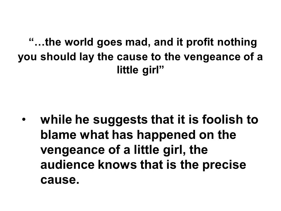 …the world goes mad, and it profit nothing you should lay the cause to the vengeance of a little girl