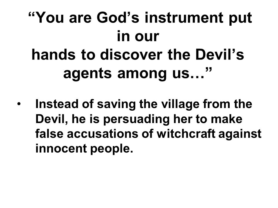 You are God's instrument put in our hands to discover the Devil's agents among us…