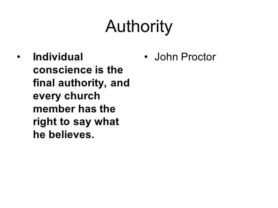 Authority Individual conscience is the final authority, and every church member has the right to say what he believes.