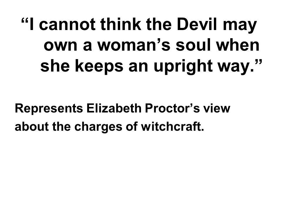 I cannot think the Devil may own a woman's soul when she keeps an upright way.