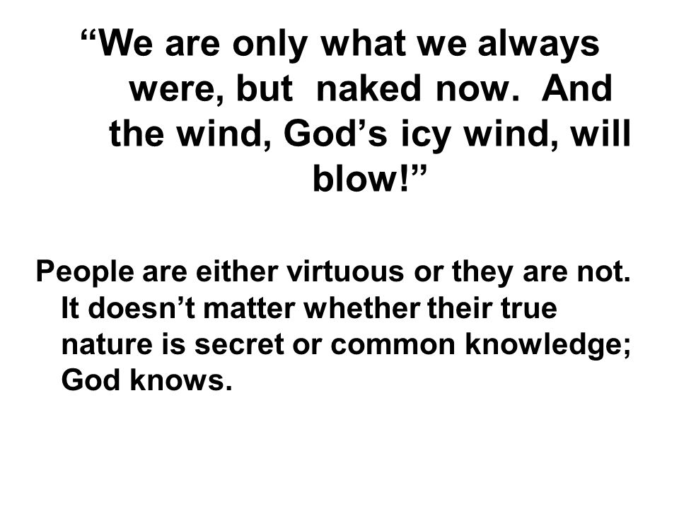 We are only what we always were, but naked now