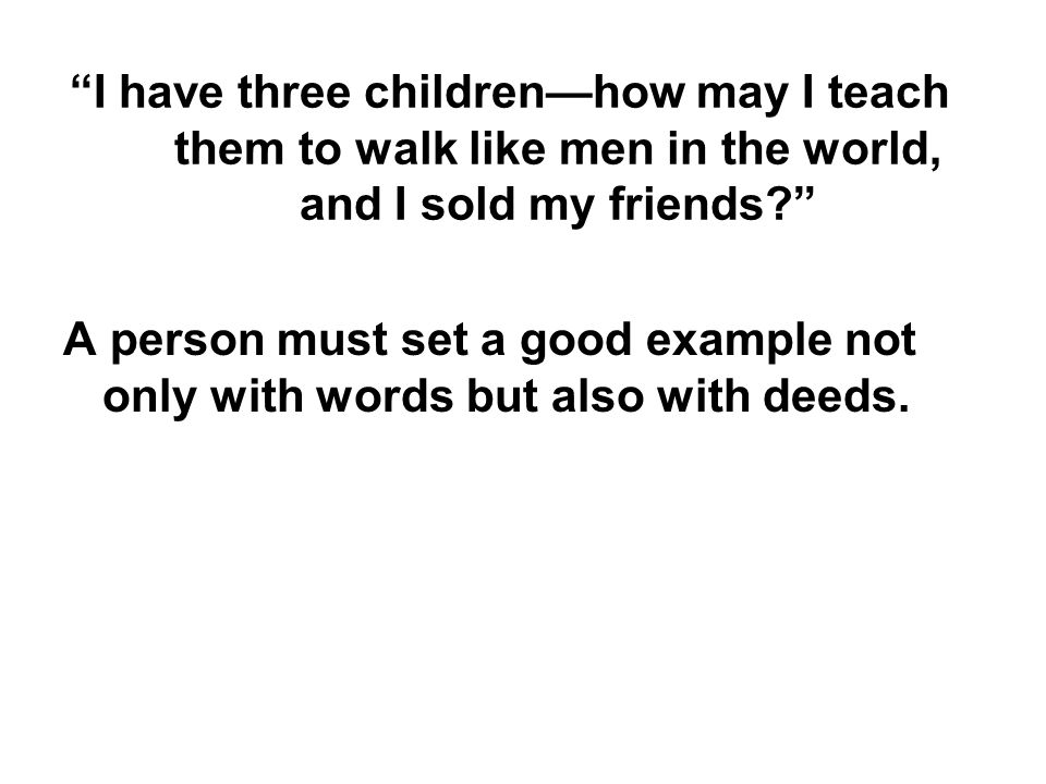 I have three children—how may I teach them to walk like men in the world, and I sold my friends