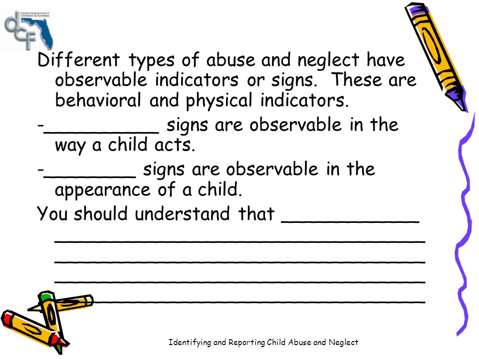 Different types of abuse and neglect have observable indicators or signs. These are behavioral and physical indicators.