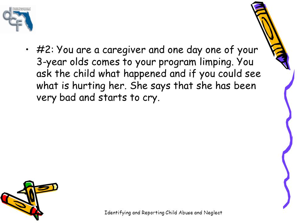 #2: You are a caregiver and one day one of your 3-year olds comes to your program limping.