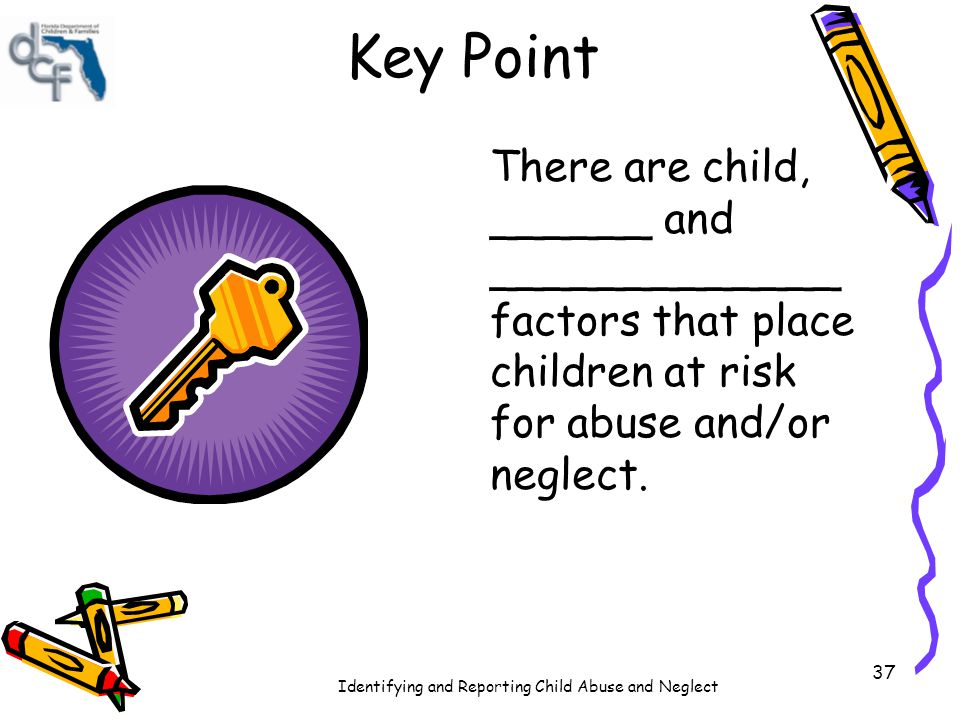 Key Point There are child, ______ and _____________ factors that place children at risk for abuse and/or neglect.