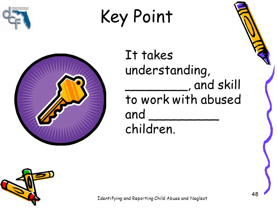 Key Point It takes understanding, ________, and skill to work with abused and _________ children.