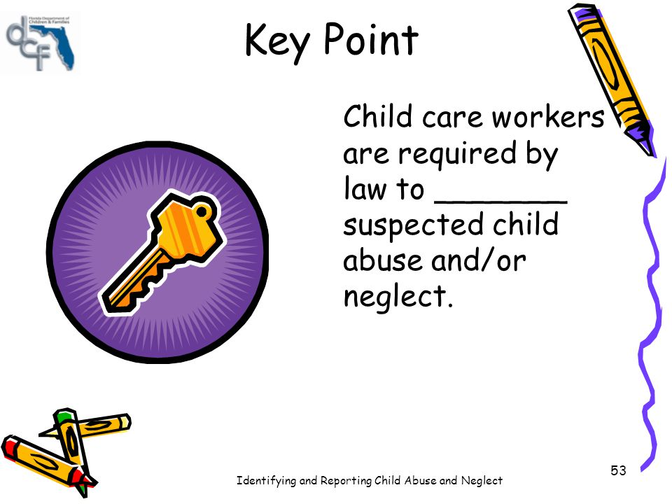 Key Point Child care workers are required by law to _______ suspected child abuse and/or neglect.