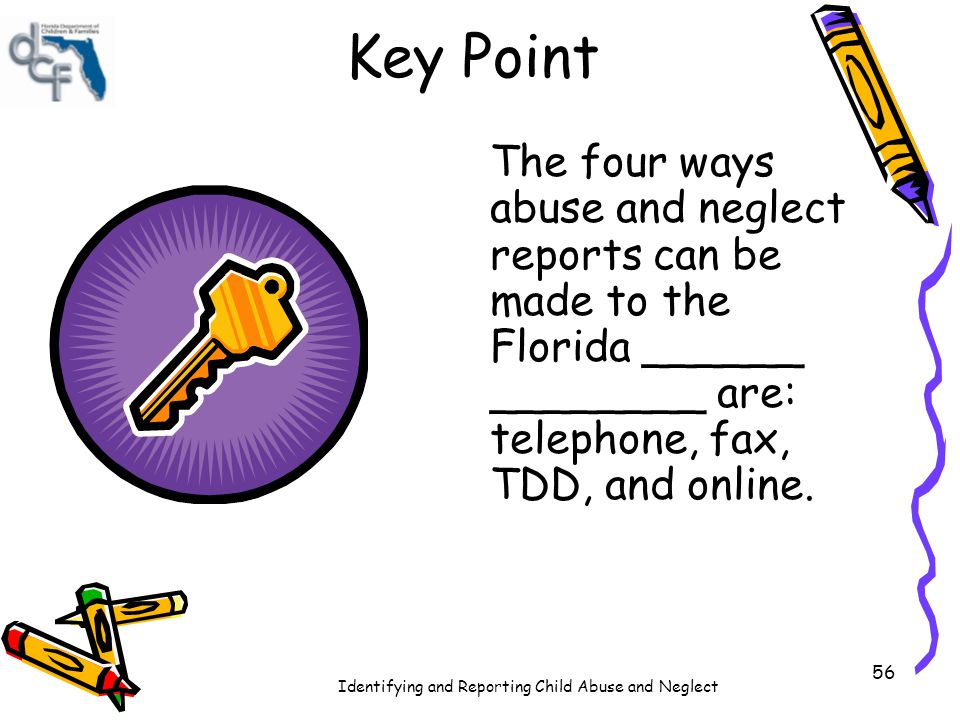 Key Point The four ways abuse and neglect reports can be made to the Florida ______ ________ are: telephone, fax, TDD, and online.